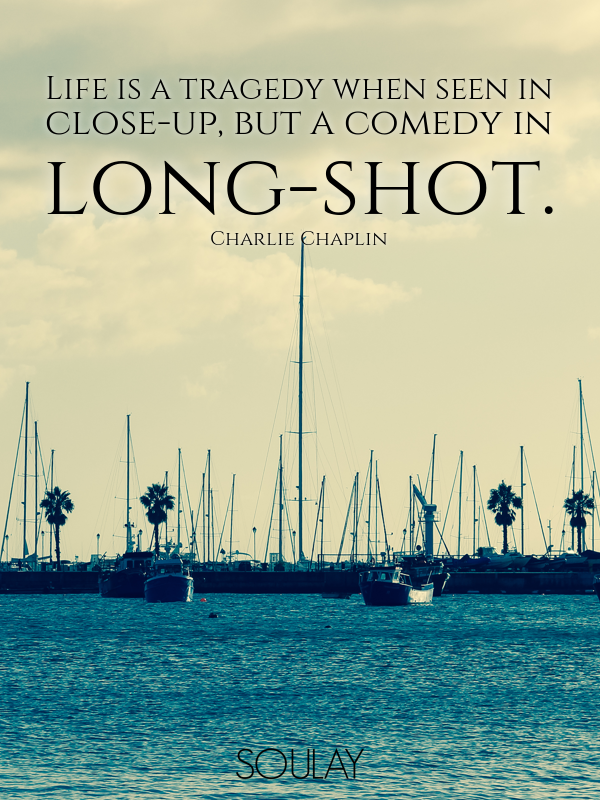 Life is a tragedy when seen in close-up, but a comedy in long-shot. - Quote Poster