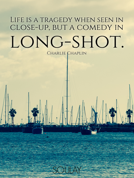 Life is a tragedy when seen in close-up, but a comedy in long-shot. (Poster)