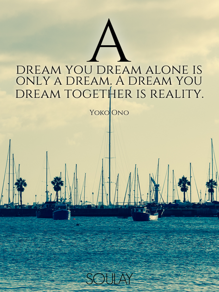 A dream you dream alone is only a dream. A dream you dream together is reality. (Poster)