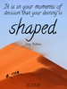 It is in your moments of decision that your destiny is shaped. - Quote Poster