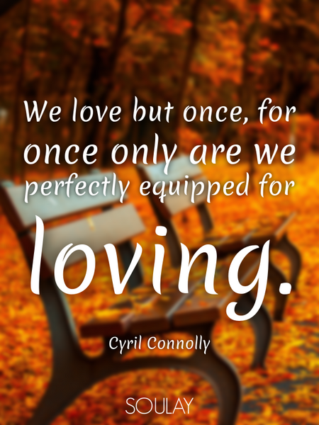 We love but once, for once only are we perfectly equipped for loving. (Poster)