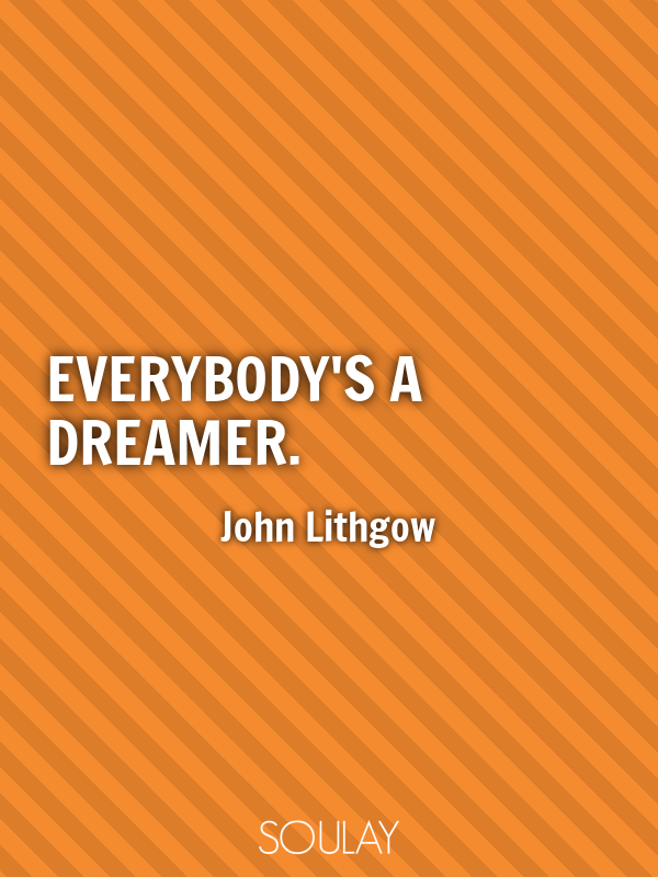Everybody's a dreamer. - Quote Poster