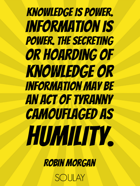 Knowledge is power. Information is power. The secreting or hoarding of knowledge or information m... (Poster)