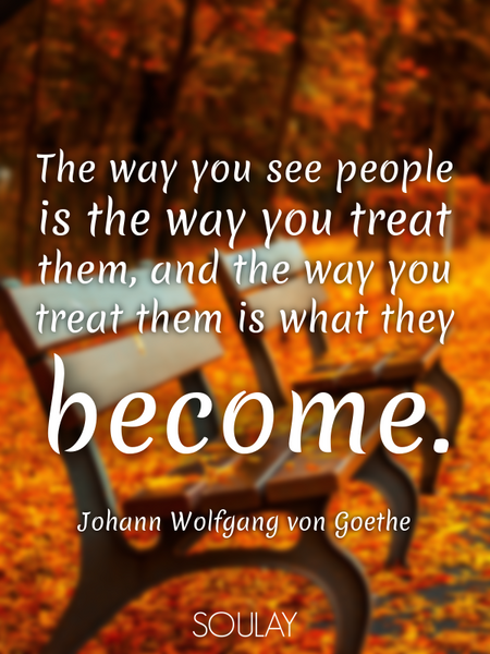 The way you see people is the way you treat them, and the way you treat them is what they become. (Poster)