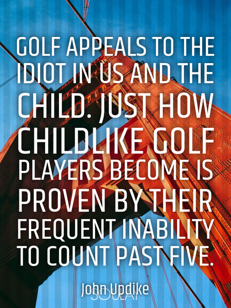 Golf appeals to the idiot in us and the child. Just how childlike golf players become is proven b... (Poster)