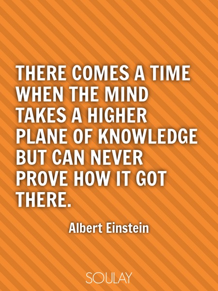 There comes a time when the mind takes a higher plane of knowledge but can never prove how it got... (Poster)