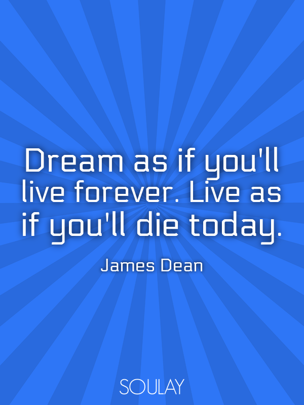 Dream as if you'll live forever. Live as if you'll die today. - Quote Poster