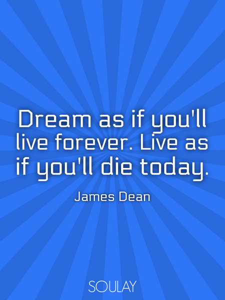 Dream as if you'll live forever. Live as if you'll die today. (Poster)