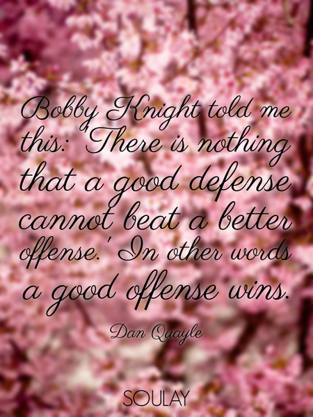 Bobby Knight told me this: 'There is nothing that a good defense cannot beat a better offense.' I... (Poster)