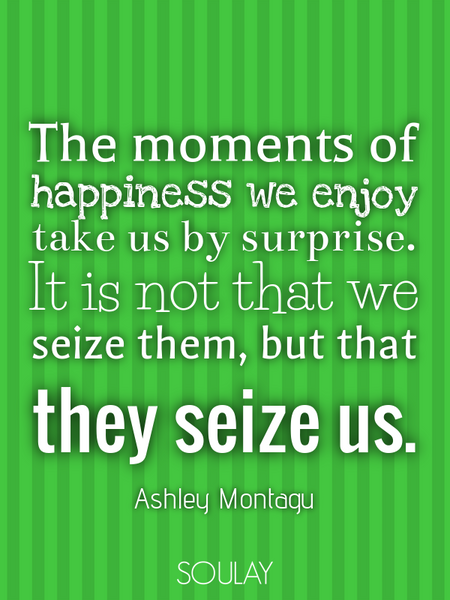 The moments of happiness we enjoy take us by surprise. It is not that we seize them, but that the... (Poster)