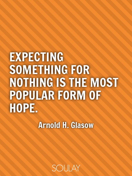 Expecting something for nothing is the most popular form of hope. (Poster)