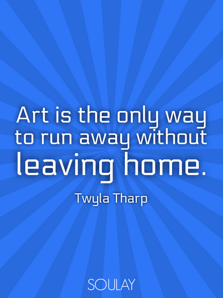 Art is the only way to run away without leaving home. (Poster)
