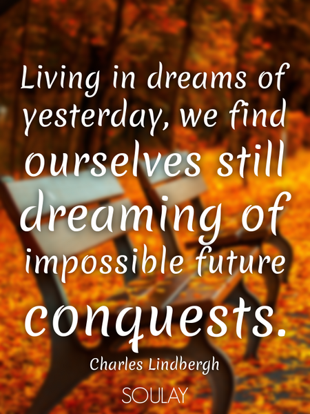 Living in dreams of yesterday, we find ourselves still dreaming of impossible future conquests. (Poster)