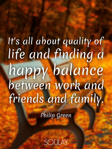 It's all about quality of life and finding a happy balance between work and friends and family. (Poster)