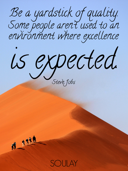 Be a yardstick of quality. Some people aren't used to an environment where excellence is expected. (Poster)