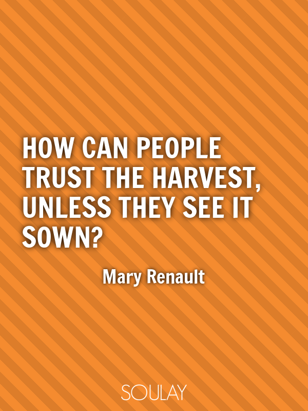 How can people trust the harvest, unless they see it sown? - Quote Poster