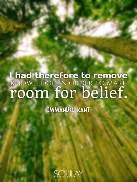 I had therefore to remove knowledge, in order to make room for belief. (Poster)