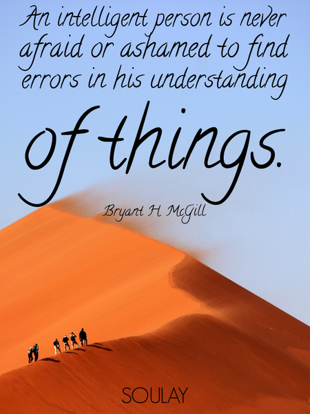 An intelligent person is never afraid or ashamed to find errors in his understanding of things. (Poster)