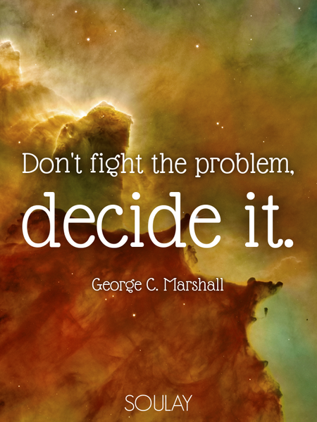 Don't fight the problem, decide it. (Poster)