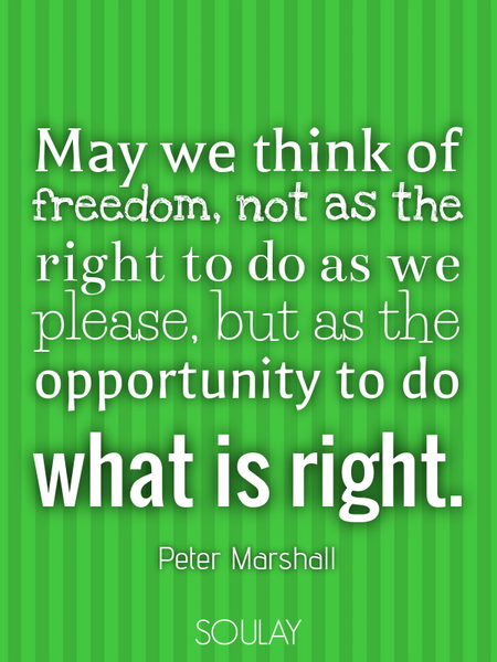 May we think of freedom, not as the right to do as we please, but as the opportunity to do what i... (Poster)