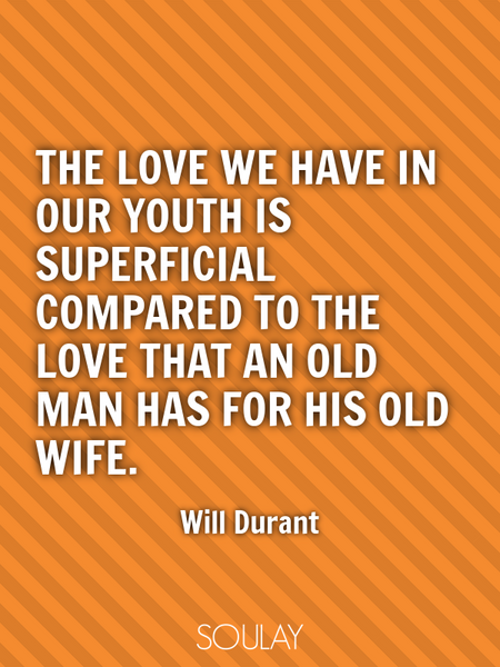 The love we have in our youth is superficial compared to the love that an old man has for his old... (Poster)
