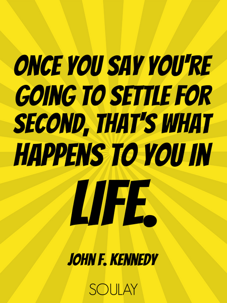 Once you say you're going to settle for second, that's what happens to you in life. (Poster)