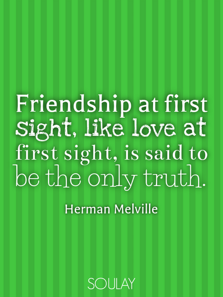 Friendship at first sight, like love at first sight, is said to be the only truth. (Poster)