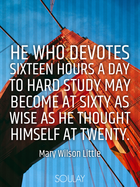 He who devotes sixteen hours a day to hard study may become at sixty as wise as he thought himsel... (Poster)