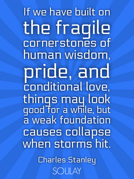 If we have built on the fragile cornerstones of human wisdom, pride, and conditional love, things... (Poster)