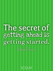The secret of getting ahead is getting started. - Quote Poster