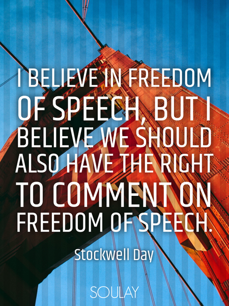 I believe in freedom of speech, but I believe we should also have the right to comment on freedom... (Poster)