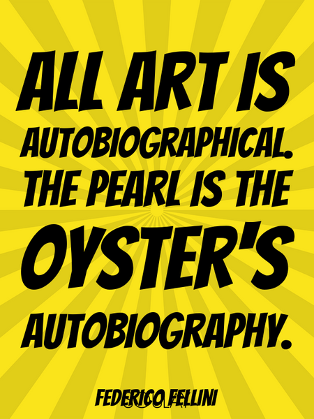 All art is autobiographical. The pearl is the oyster's autobiography. (Poster)