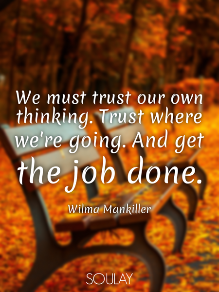 We must trust our own thinking. Trust where we're going. And get the job done. (Poster)