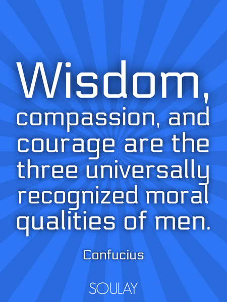 Wisdom, compassion, and courage are the three universally recognized moral qualities of men. (Poster)