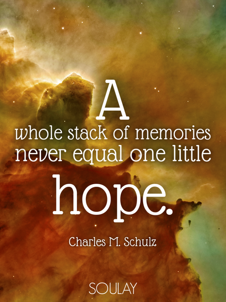 A whole stack of memories never equal one little hope. (Poster)