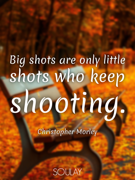 Big shots are only little shots who keep shooting. (Poster)