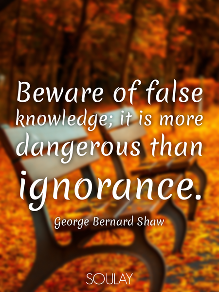 Beware of false knowledge; it is more dangerous than ignorance. (Poster)