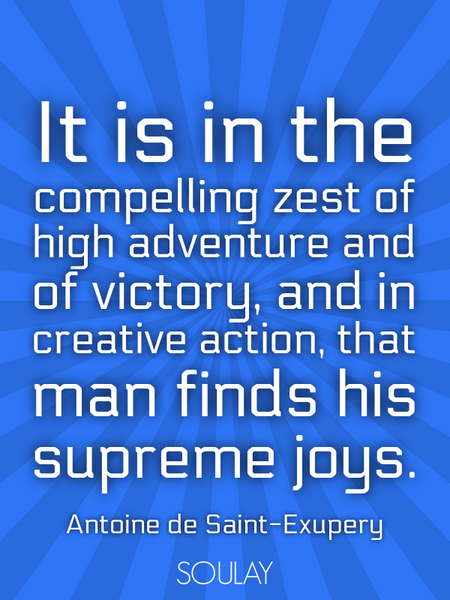 It is in the compelling zest of high adventure and of victory, and in creative action, that man f... (Poster)