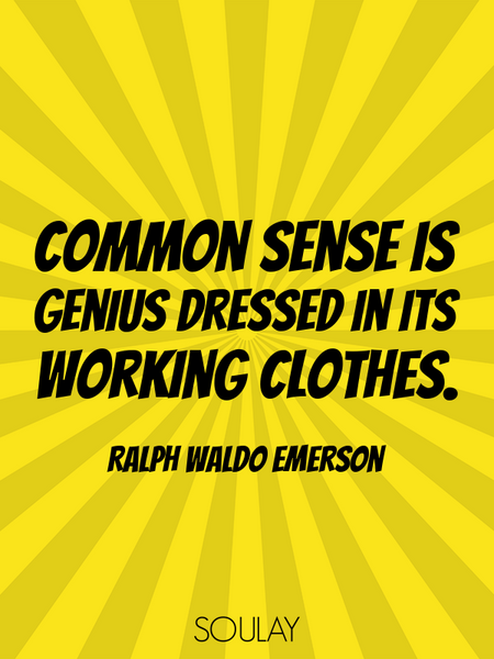 Common sense is genius dressed in its working clothes. (Poster)