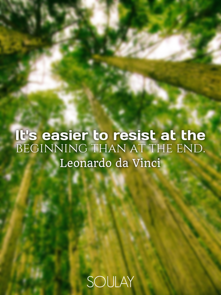 It's easier to resist at the beginning than at the end. (Poster)