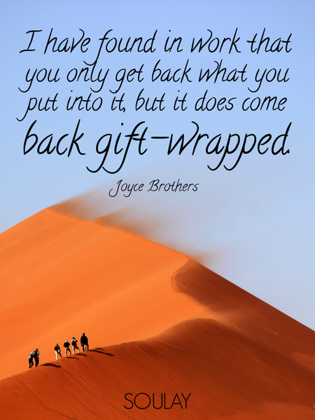 I have found in work that you only get back what you put into it, but it does come back gift-wrap... (Poster)