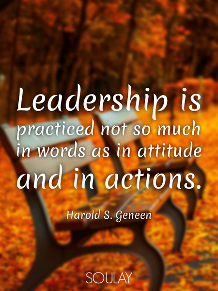 Leadership is practiced not so much in words as in attitude and in actions. (Poster)