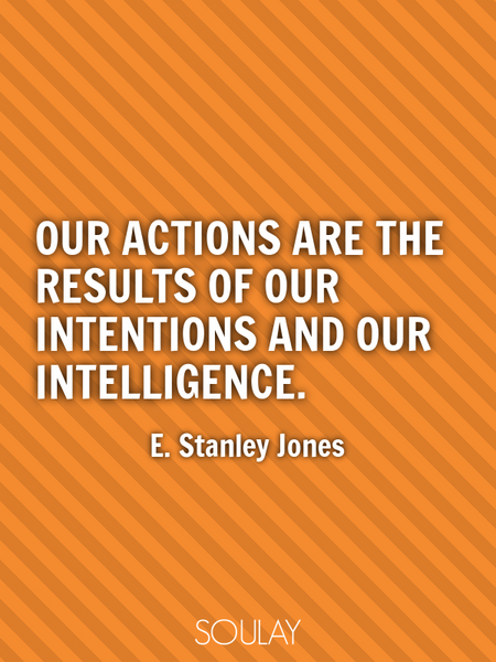 Our actions are the results of our intentions and our intelligence. (Poster)