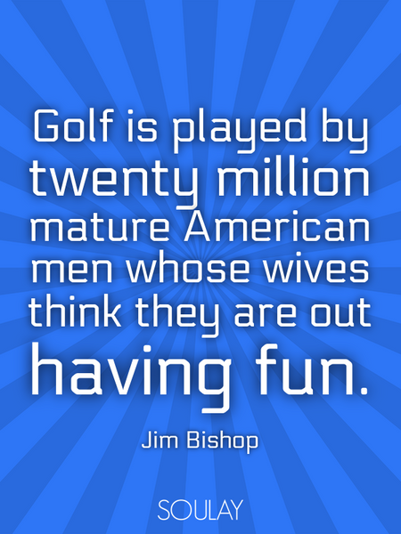 Golf is played by twenty million mature American men whose wives think they are out having fun. (Poster)