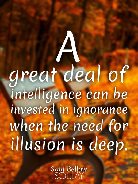 A great deal of intelligence can be invested in ignorance when the need for illusion is deep. (Poster)