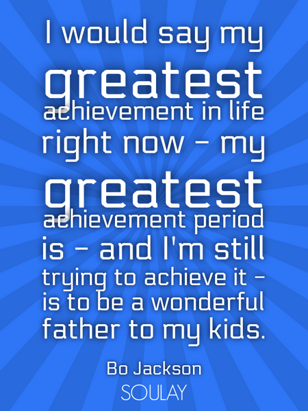 I would say my greatest achievement in life right now - my greatest achievement period is - and I... (Poster)