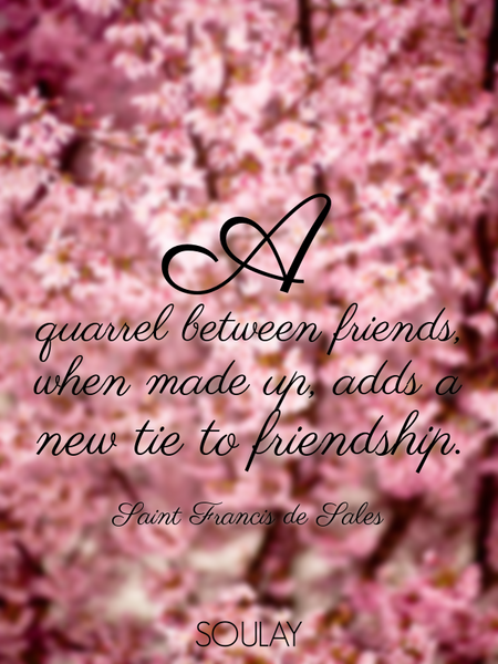 A quarrel between friends, when made up, adds a new tie to friendship. (Poster)