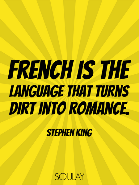 French is the language that turns dirt into romance. (Poster)