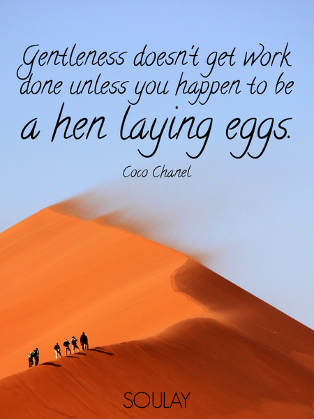 Gentleness doesn't get work done unless you happen to be a hen laying eggs. (Poster)