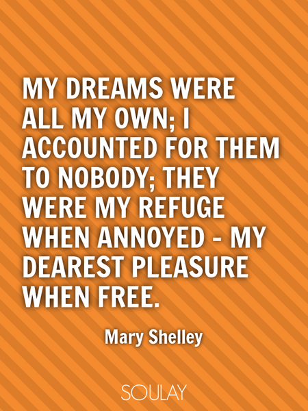 My dreams were all my own; I accounted for them to nobody; they were my refuge when annoyed - my ... (Poster)